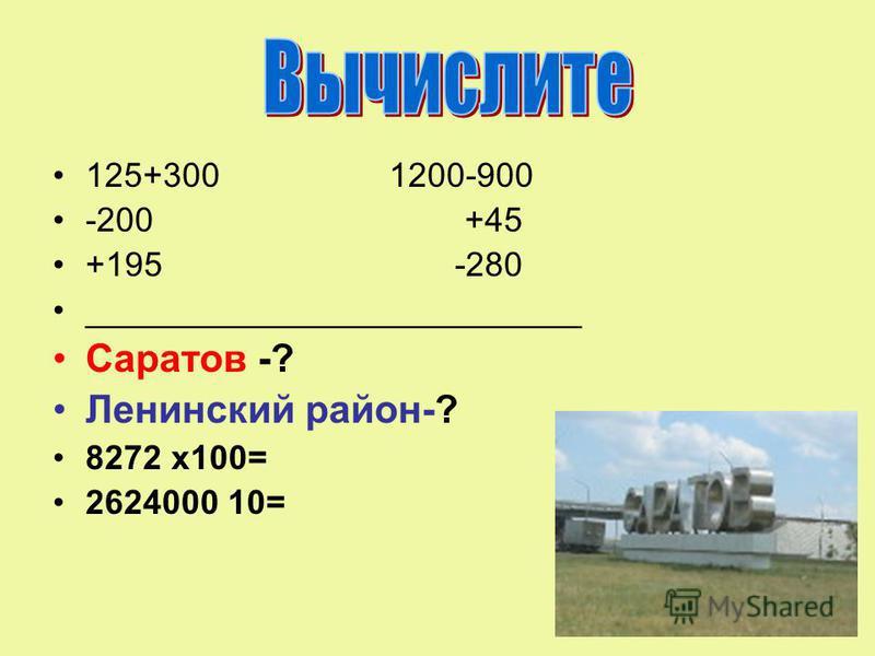 125+300 1200-900 -200 +45 +195 -280 __________________________ Саратов -? Ленинский район-? 8272 х 100= 2624000 10=