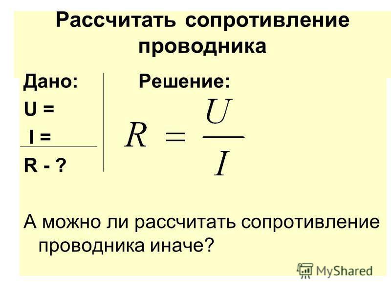 Рассчитать сопротивление проводника Дано: Решение: U = I = R - ? А можно ли рассчитать сопротивление проводника иначе?