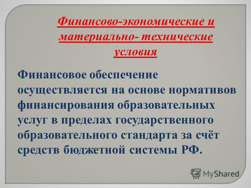 Финансовое обеспечение осуществляется на основе нормативов финансирования образовательных услуг в пределах государственного образовательного стандарта за счёт средств бюджетной системы РФ. Финансово-экономические и материально- технические условия