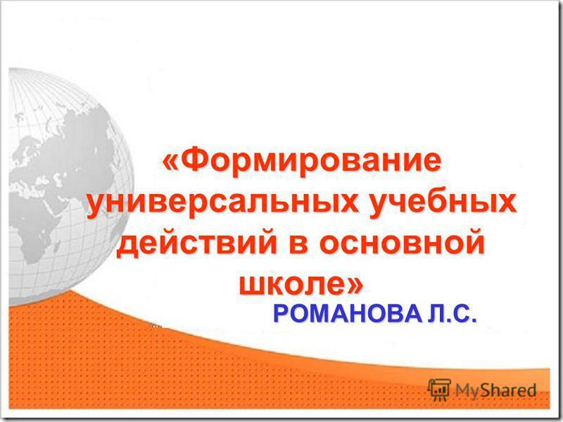 «Формирование универсальных учебных действий в основной школе» РОМАНОВА Л.С. РОМАНОВА Л.С.