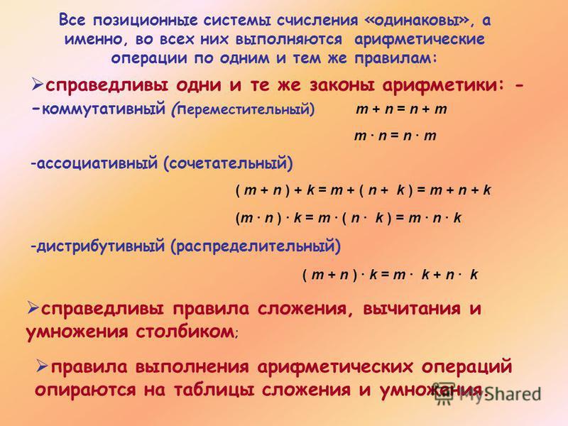Все позиционные системы счисления «одинаковы», а именно, во всех них выполняются арифметические операции по одним и тем же правилам: справедливы одни и те же законы арифметики: - - коммутативный (переместительный) m + n = n + m m · n = n · m -ассоциа