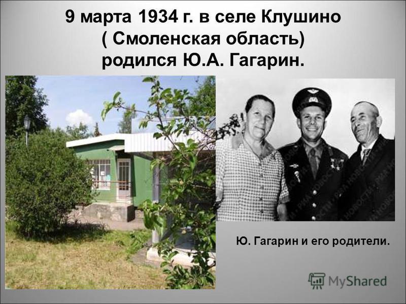 9 марта 1934 г. в селе Клушино ( Смоленская область) родился Ю.А. Гагарин. Ю. Гагарин и его родители.