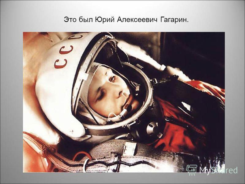 Это был Юрий Алексеевич Гагарин.