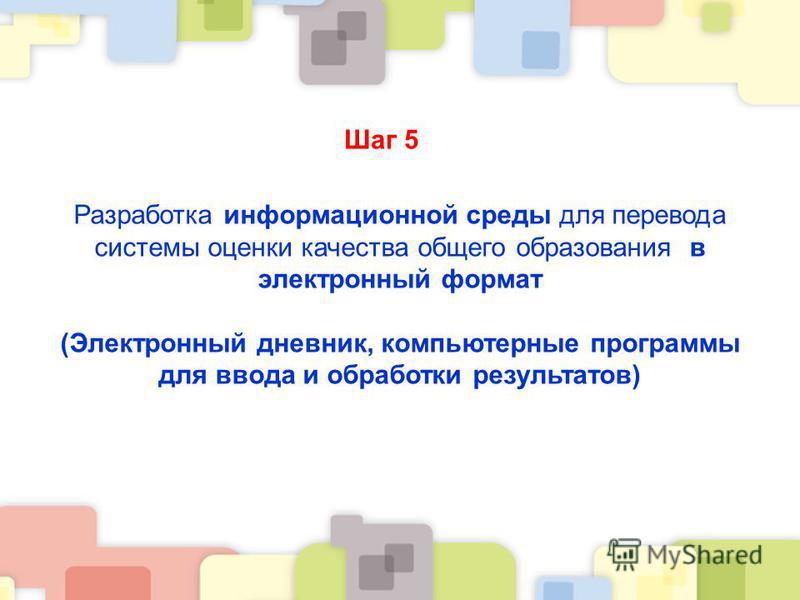 Шаг 5 Разработка информационной среды для перевода системы оценки качества общего образования в электронный формат (Электронный дневник, компьютерные программы для ввода и обработки результатов)
