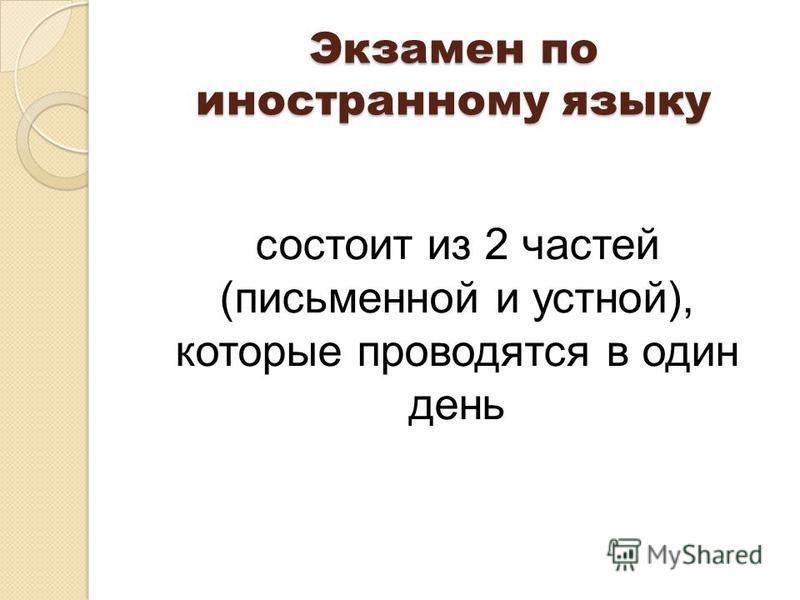 Экзамен по иностранному языку состоит из 2 частей (письменной и устной), которые проводятся в один день