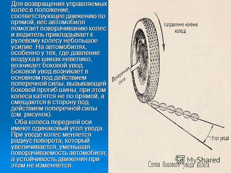 Для возвращения управляемых колес в положение, соответствующее движению по прямой, вес автомобиля помогает поворачиванию колес и водитель прикладывает к рулевому колесу небольшое усилие. На автомобилях, особенно у тех, где давление воздуха в шинах не