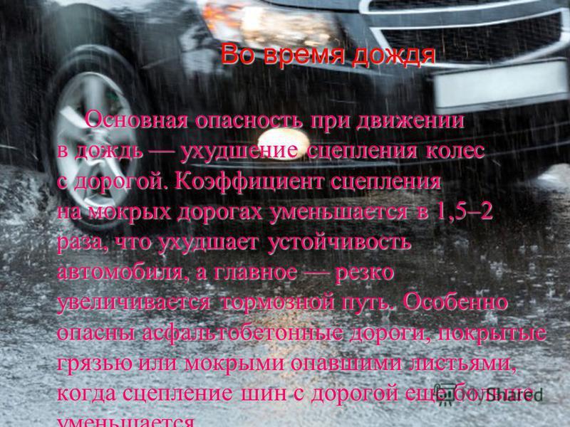 Во время дождя Во время дождя Основная опасность при движении в дождь ухудшение сцепления колес с дорогой. Коэффициент сцепления на мокрых дорогах уменьшается в 1,5–2 раза, что ухудшает устойчивость автомобиля, а главное резко увеличивается тормозной