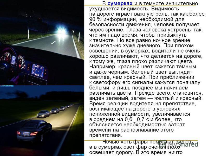 В сумерках и в темноте значительно ухудшается видимость. Видимость на дороге играет важную роль, так как более 90 % информации, необходимой для безопасности движения, человек получает через зрение. Глаза человека устроены так, что им надо время, чтоб