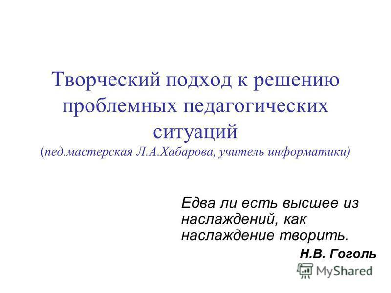 Творческий подход к решению проблемных педагогических ситуаций (пед.мастерская Л.А.Хабарова, учитель информатики) Едва ли есть высшее из наслаждений, как наслаждение творить. Н.В. Гоголь