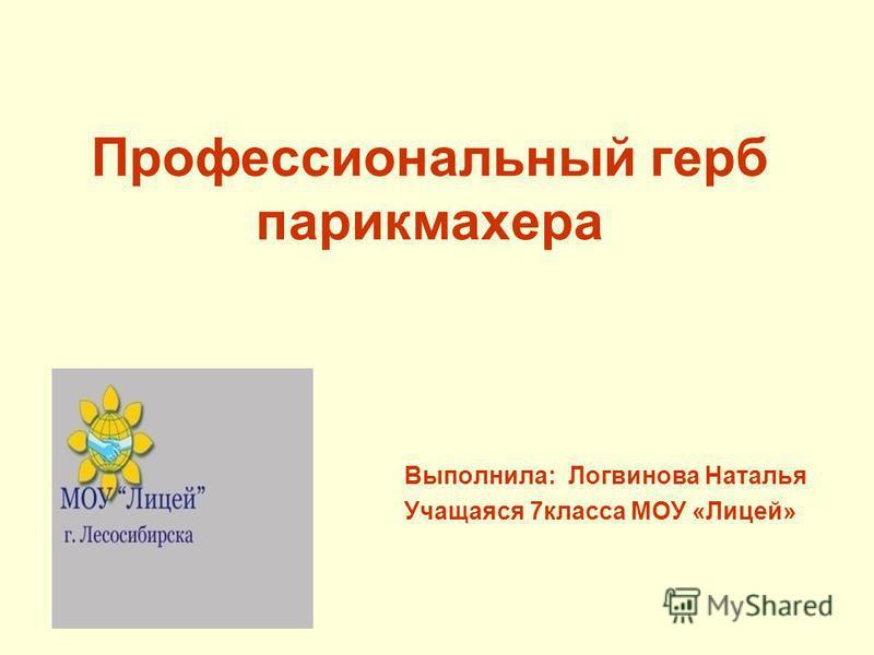 Профессиональный герб парикмахера Выполнила: Логвинова Наталья Учащаяся 7 класса МОУ «Лицей»