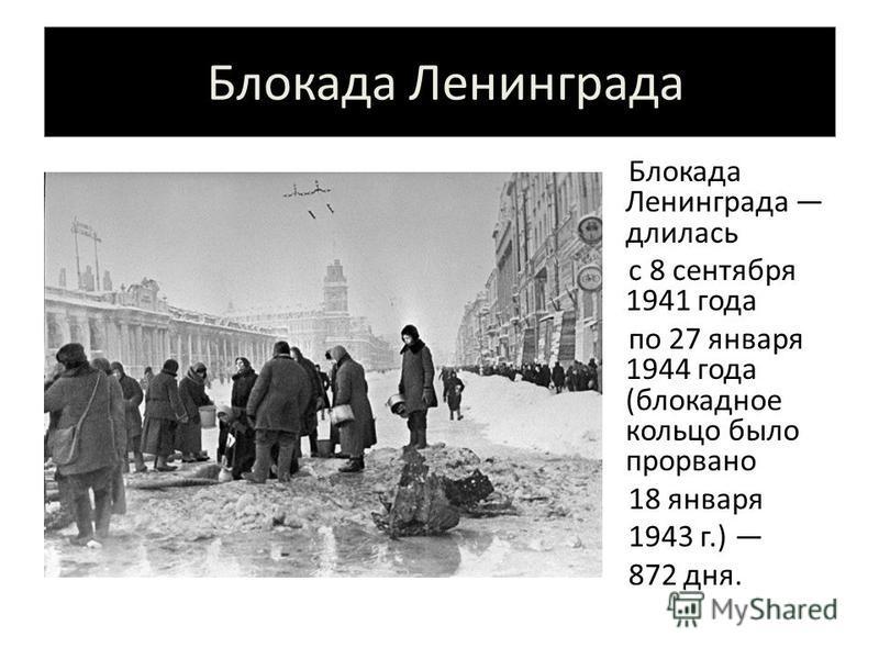 Блокада Ленинграда Блокада Ленинграда длилась с 8 сентября 1941 года по 27 января 1944 года (блокадное кольцо было прорвано 18 января 1943 г.) 872 дня.