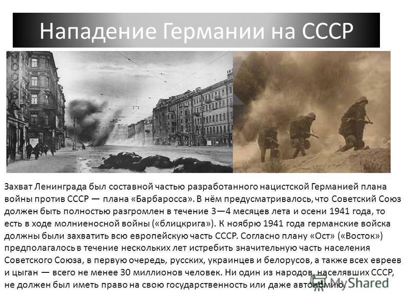 Нападение Германии на СССР Захват Ленинграда был составной частью разработанного нацистской Германией плана войны против СССР плана «Барбаросса». В нём предусматривалось, что Советский Союз должен быть полностью разгромлен в течение 34 месяцев лета и