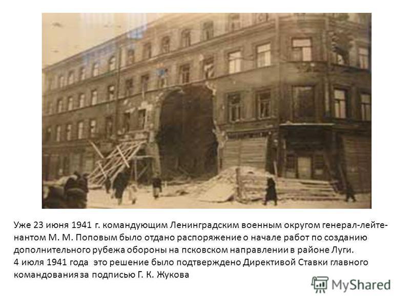 Уже 23 июня 1941 г. командующим Ленинградским военным округом генерал-лейте- нантом М. М. Поповым было отдано распоряжение о начале работ по созданию дополнительного рубежа обороны на псковском направлении в районе Луги. 4 июля 1941 года это решение