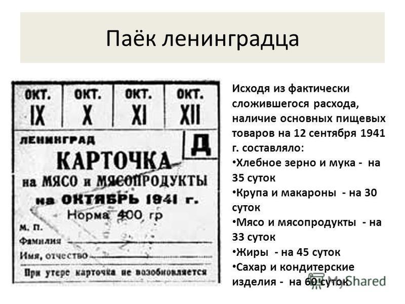Паёк ленинградца Исходя из фактически сложившегося расхода, наличие основных пищевых товаров на 12 сентября 1941 г. составляло: Хлебное зерно и мука - на 35 суток Крупа и макароны - на 30 суток Мясо и мясопродукты - на 33 суток Жиры - на 45 суток Сах