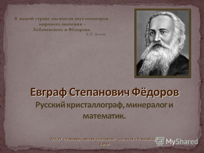 В нашей стране мы имели двух геометров мирового значения - Лобачевского и Фёдорова Б. Н. Делоне МКОУ «Нововаршавская гимназия» команда «Всезнайки» 3 этап