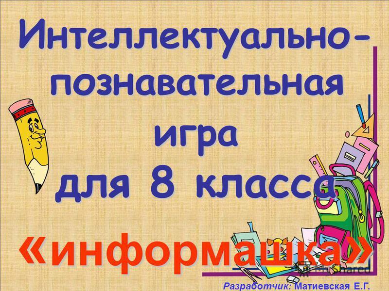 Интеллектуально- познавательная игра для 8 класса « информашка » Разработчик: Матиевская Е.Г.