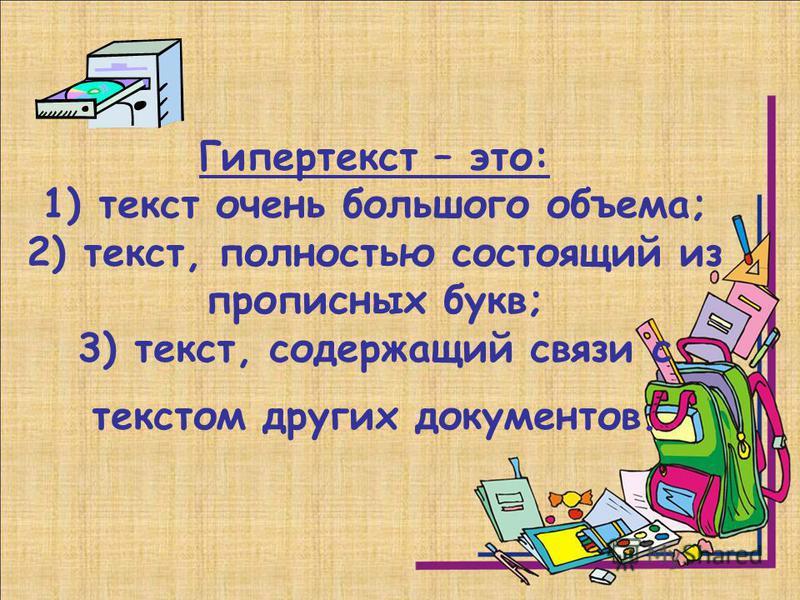 Гипертекст – это: 1) текст очень большого объема; 2) текст, полностью состоящий из прописных букв; 3) текст, содержащий связи с текстом других документов.