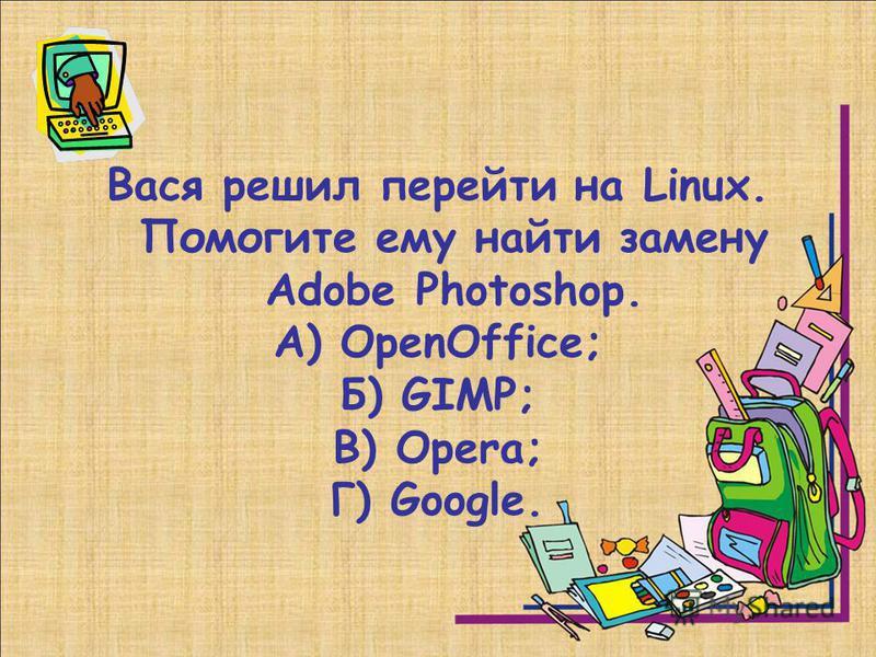 Вася решил перейти на Linux. Помогите ему найти замену Adobe Photoshop. А) OpenOffice; Б) GIMP; В) Opera; Г) Google.