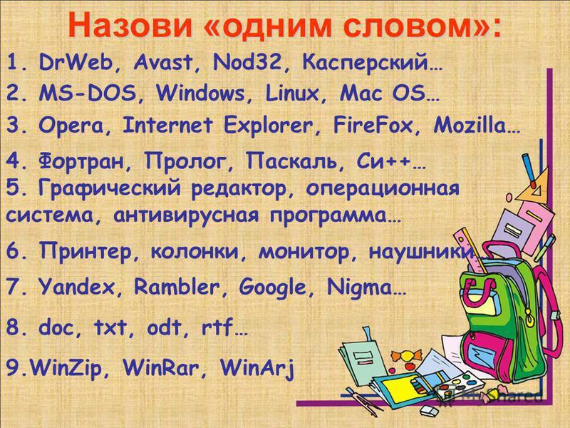 Назови «одним словом»: 1. DrWeb, Avast, Nod32, Касперский… 2. MS-DOS, Windows, Linux, Mac OS… 9.WinZip, WinRar, WinArj 4. Фортран, Пролог, Паскаль, Си++… 7. Yandex, Rambler, Google, Nigma… 3. Opera, Internet Explorer, FireFox, Mozilla… 6. Принтер, ко