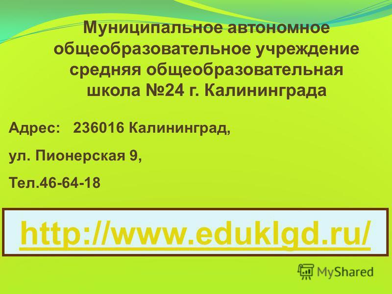 Муниципальное автономное общеобразовательное учреждение средняя общеобразовательная школа 24 г. Калининграда Адрес: 236016 Калининград, ул. Пионерская 9, Тел.46-64-18 http://www.eduklgd.ru/