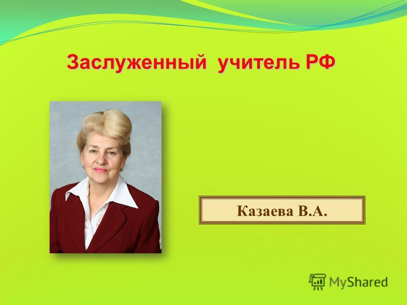 Заслуженный учитель РФ Казаева В.А.
