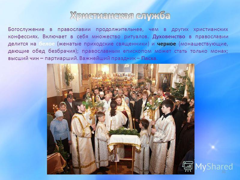 31 Богослужение в православии продолжительнее, чем в других христианских конфессиях. Включает в себя множество ритуалов. Духовенство в православии делится на белое (женатые приходские священники) и черное (монашествующие, дающие обед безбрачия); прав