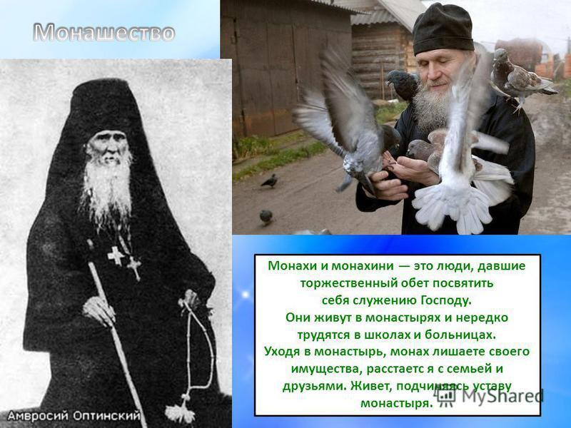 Монахи и монахини это люди, давшие торжественный обет посвятить себя служению Господу. Они живут в монастырях и нередко трудятся в школах и больницах. Уходя в монастырь, монах лишаете своего имущества, расстается с семьей и друзьями. Живет, подчиняяс