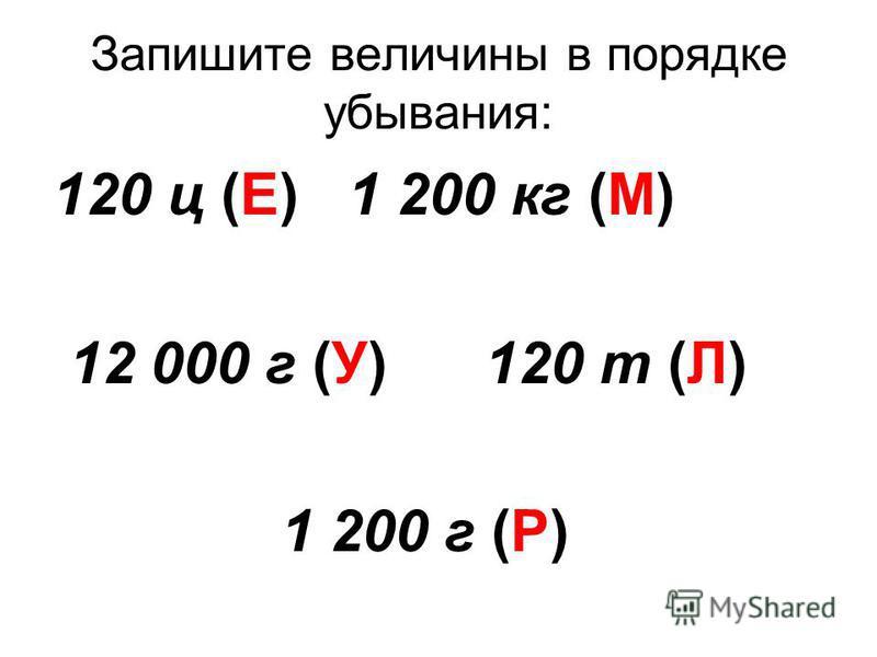Запишите величины в порядке убывания: 120 ц (Е) 1 200 кг (М) 12 000 г (У) 120 т (Л) 1 200 г (Р)