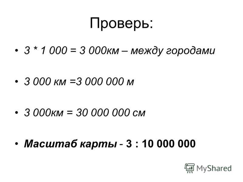 Проверь: 3 * 1 000 = 3 000 км – между городами 3 000 км =3 000 000 м 3 000 км = 30 000 000 см Масштаб карты - 3 : 10 000 000