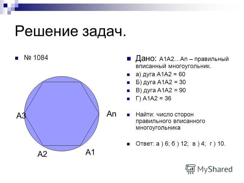 Решение задач. 1084 Дано: А1А2…Аn – правильный вписанный многоугольник. а) дуга А1А2 = 60 Б) дуга А1А2 = 30 В) дуга А1А2 = 90 Г) А1А2 = 36 Найти: число сторон правильного вписанного многоугольника Ответ: а ) 6; б ) 12; в ) 4; г ) 10. А1 А2 А3 АnАn