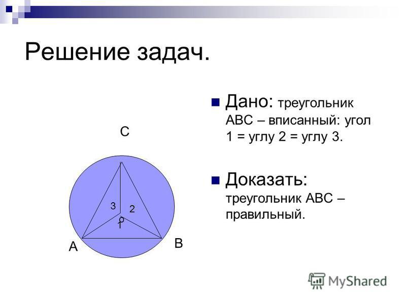 Решение задач. Дано: треугольник АВС – вписанный: угол 1 = углу 2 = углу 3. Доказать: треугольник АВС – правильный. о А В С 1 2 3