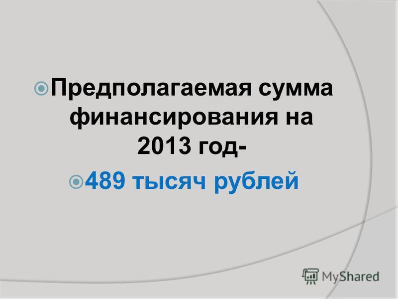 Предполагаемая сумма финансирования на 2013 год- 489 тысяч рублей
