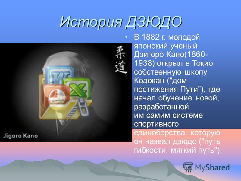 История ДЗЮДО В 1882 г. молодой японский ученый Дзигоро Кано(1860- 1938) открыл в Токио собственную школу Кодокан (