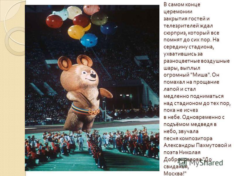 В самом конце церемонии закрытия гостей и телезрителей ждал сюрприз, который все помнят до сих пор. На середину стадиона, ухватившись за разноцветные воздушные шары, выплыл огромный