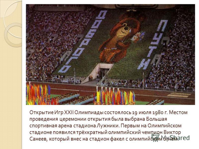 Открытие Игр XXII Олимпиады состоялось 19 июля 1980 г. Местом проведения церемонии открытия была выбрана Большая спортивная арена стадиона Лужники. Первым на Олимпийском стадионе появился трёхкратный олимпийский чемпион Виктор Санеев, который внес на