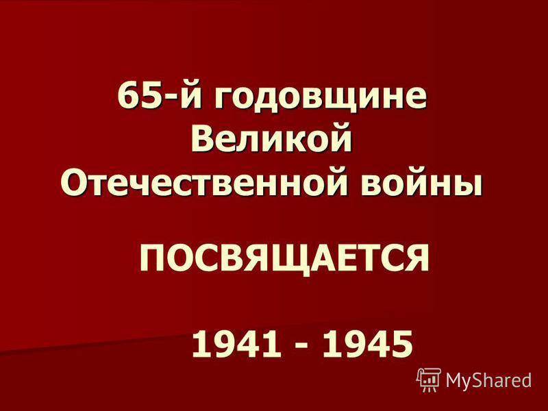 65-й годовщине Великой Отечественной войны ПОСВЯЩАЕТСЯ 1941 - 1945