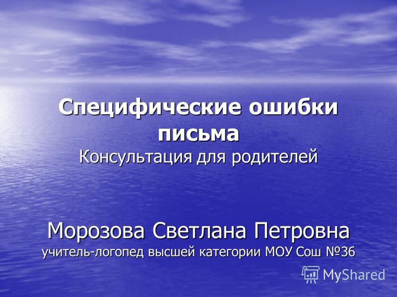 Специфические ошибки письма Консультация для родителей Морозова Светлана Петровна учитель-логопед высшей категории МОУ Сош 36