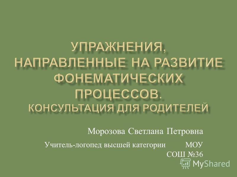 Морозова Светлана Петровна Учитель - логопед высшей категории МОУ СОШ 36