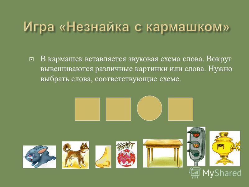 В кармашек вставляется звуковая схема слова. Вокруг вывешиваются различные картинки или слова. Нужно выбрать слова, соответствующие схеме.
