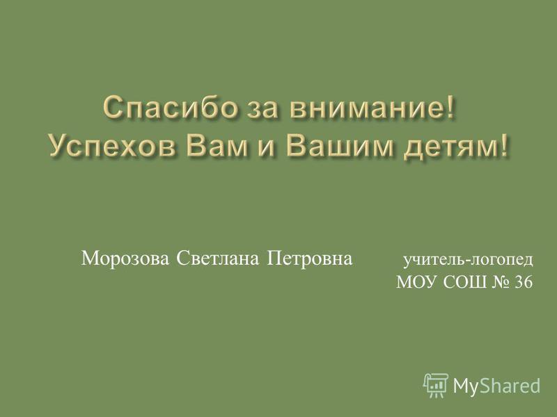Морозова Светлана Петровна учитель - логопед МОУ СОШ 36