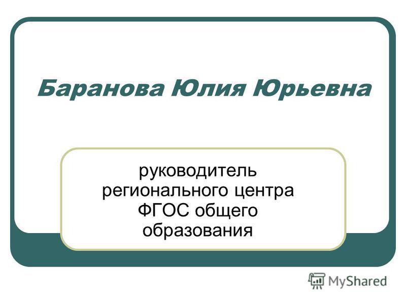 Баранова Юлия Юрьевна руководитель регионального центра ФГОС общего образования