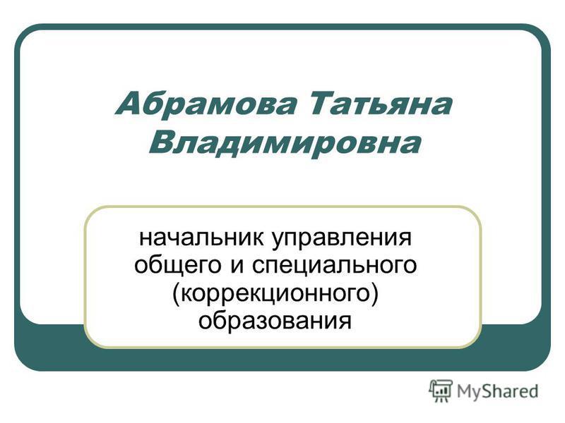Абрамова Татьяна Владимировна начальник управления общего и специального (коррекционного) образования