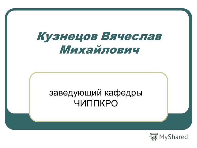 Кузнецов Вячеслав Михайлович заведующий кафедры ЧИППКРО