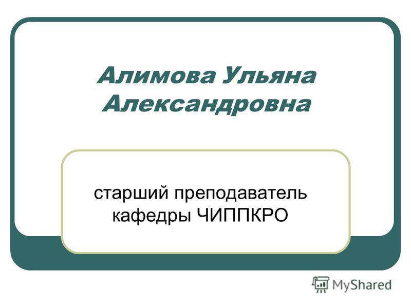 Алимова Ульяна Александровна старший преподаватель кафедры ЧИППКРО