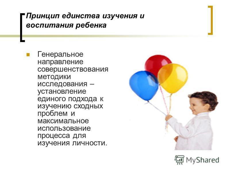 Принцип единства изучения и воспитания ребенка Генеральное направление совершенствования методики исследования – установление единого подхода к изучению сходных проблем и максимальное использование процесса для изучения личности.