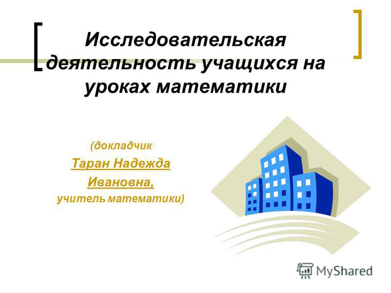 Исследовательская деятельность учащихся на уроках математики (докладчик Таран Надежда Ивановна, учитель математики)