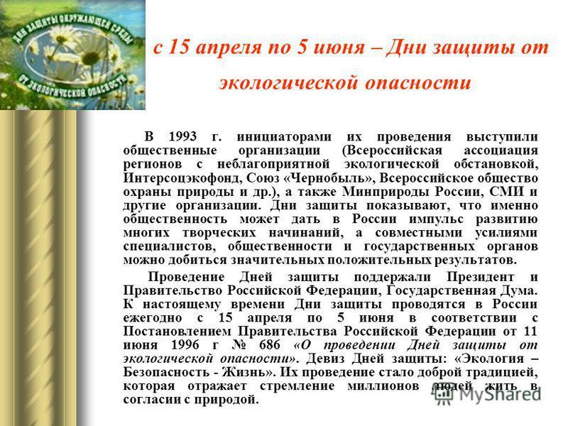 с 15 апреля по 5 июня – Дни защиты от экологической опасности В 1993 г. инициаторами их проведения выступили общественные организации (Всероссийская ассоциация регионов с неблагоприятной экологической обстановкой, Интерсоцэкофонд, Союз «Чернобыль», В