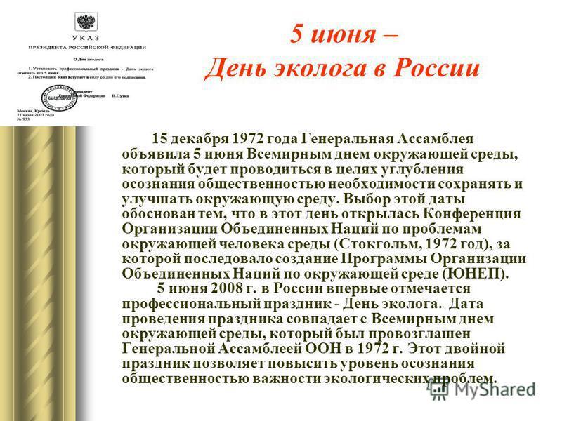5 июня – День эколога в России 15 декабря 1972 года Генеральная Ассамблея объявила 5 июня Всемирным днем окружающей среды, который будет проводиться в целях углубления осознания общественностью необходимости сохранять и улучшать окружающую среду. Выб