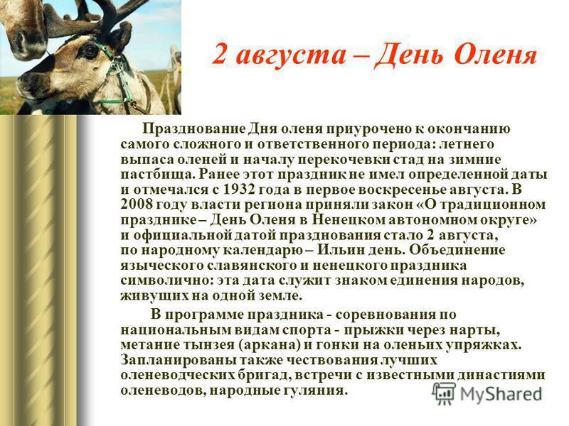2 августа – День Олен я Празднование Дня оленя приурочено к окончанию самого сложного и ответственного периода: летнего выпаса оленей и началу перекочевки стад на зимние пастбища. Ранее этот праздник не имел определенной даты и отмечался с 1932 года