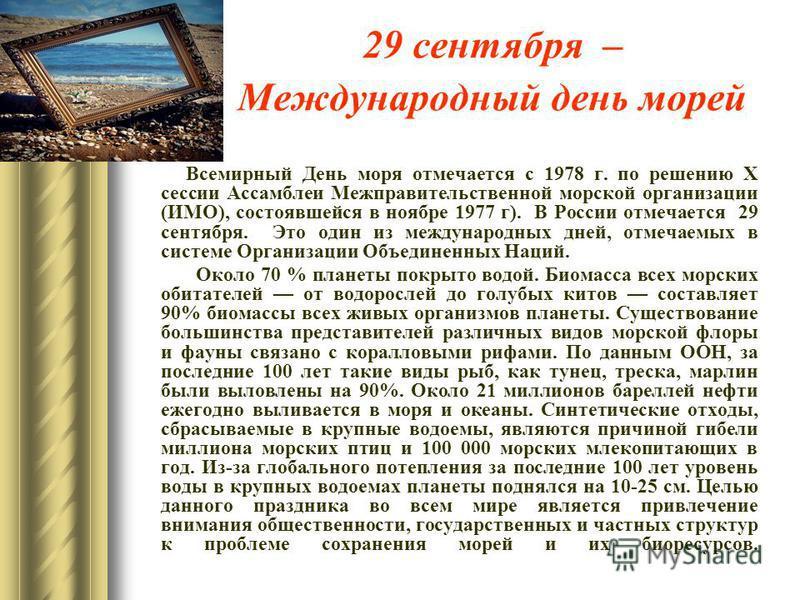 29 сентября – Международный день морей Всемирный День моря отмечается с 1978 г. по решению Х сессии Ассамблеи Межправительственной морской организации (ИМО), состоявшейся в ноябре 1977 г). В России отмечается 29 сентября. Это один из международных дн